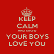 KEEP CALM AND KNOW YOUR BOYS LOVE YOU - Personalised Poster large