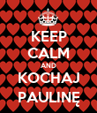 KEEP CALM AND KOCHAJ PAULINĘ - Personalised Poster large