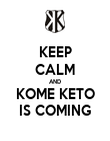 KEEP CALM AND KOME KETO IS COMING - Personalised Poster large