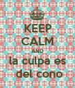 KEEP CALM AND la culpa es  del cono - Personalised Poster large