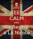KEEP CALM AND La Regina è La Nicole - Personalised Poster small