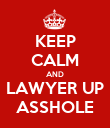 KEEP CALM AND LAWYER UP ASSHOLE - Personalised Poster large