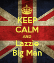 KEEP CALM AND Lazzie Big Man - Personalised Poster small