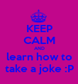 KEEP CALM AND learn how to take a joke :P - Personalised Poster large