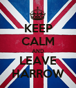 KEEP CALM AND LEAVE HARROW - Personalised Poster large