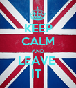 KEEP CALM AND LEAVE  IT  - Personalised Poster large