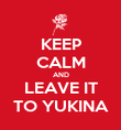 KEEP CALM AND LEAVE IT TO YUKINA - Personalised Poster large