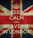 KEEP CALM AND LEAVE ME IN LONDON - Personalised Poster large