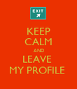 KEEP CALM AND LEAVE  MY PROFILE  - Personalised Poster large