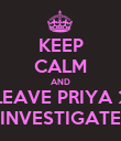 KEEP CALM AND LEAVE PRIYA 2 INVESTIGATE - Personalised Poster large
