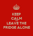 KEEP CALM AND LEAVE THE FRIDGE ALONE - Personalised Poster large
