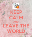 KEEP CALM AND LEAVE THE WORLD - Personalised Poster large