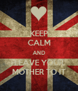 KEEP CALM AND LEAVE YOUR MOTHER TO IT - Personalised Poster large