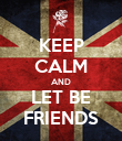 KEEP CALM AND LET BE FRIENDS - Personalised Poster large
