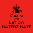 KEEP CALM AND LET DA HATERZ HATE - Personalised Poster large