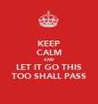 KEEP CALM AND LET IT GO THIS TOO SHALL PASS - Personalised Poster large