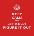 KEEP CALM AND LET KELLY FIGURE IT OUT - Personalised Poster large