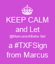 KEEP CALM and Let @MarcusIsABabe Get a #TXFSign from Marcus - Personalised Poster large