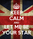 KEEP CALM AND LET ME BE YOUR STAR - Personalised Poster large