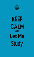 KEEP CALM AND Let Me Study - Personalised Poster large