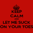 KEEP CALM AND LET ME SUCK ON YOUR TOES - Personalised Poster large
