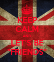 """KEEP CALM AND LET'S BE """"FRIENDS"""" - Personalised Poster large"""