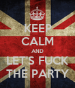 KEEP CALM AND LET'S FUCK THE PARTY - Personalised Poster large
