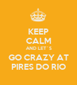 KEEP CALM AND LET´S GO CRAZY AT PIRES DO RIO - Personalised Poster large