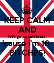 KEEP CALM AND let's go  to celebrate 'cause i'm 16  BITCHES! - Personalised Poster large