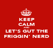 KEEP CALM AND LET'S GUT THE FRIGGIN' NERD - Personalised Poster large