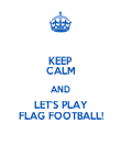 KEEP CALM AND LET'S PLAY FLAG FOOTBALL! - Personalised Poster large