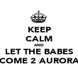 KEEP CALM AND LET THE BABES COME 2 AURORA - Personalised Poster large