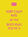 KEEP CALM AND LET THE  BOYS PLAY M D W 3 - Personalised Poster large