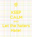 KEEP CALM AND Let the haters Hate! - Personalised Poster large