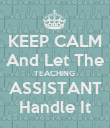 KEEP CALM And Let The TEACHING  ASSISTANT Handle It - Personalised Poster large
