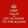 KEEP CALM AND LET US SHOW  TO THE ALANIS - Personalised Poster large