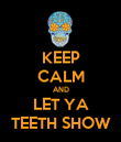 KEEP CALM AND LET YA TEETH SHOW - Personalised Poster large