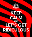 KEEP CALM AND LET'S GET RIDICULOUS - Personalised Poster large
