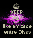 KEEP CALM AND  like amizade  entre Divas - Personalised Poster large