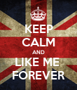 KEEP CALM AND LIKE ME  FOREVER - Personalised Poster large