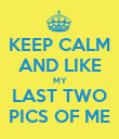 KEEP CALM AND LIKE MY LAST TWO PICS OF ME - Personalised Poster large