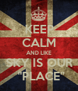 KEEP CALM AND LIKE SKY IS OUR  ''PLACE'' - Personalised Poster large