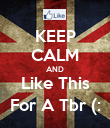 KEEP CALM AND Like This For A Tbr (: - Personalised Poster large