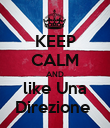 KEEP CALM AND like Una Direzione  - Personalised Poster large
