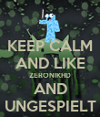 KEEP CALM AND LIKE ZERONIKHD AND UNGESPIELT - Personalised Poster large