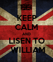 KEEP CALM AND LISEN TO  WILLIAM - Personalised Poster large