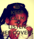 KEEP CALM AND LISTEN HER COVERS - Personalised Poster small
