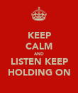 KEEP CALM AND LISTEN KEEP HOLDING ON - Personalised Poster large
