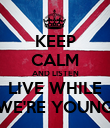 KEEP CALM AND LISTEN LIVE WHILE WE'RE YOUNG - Personalised Poster large