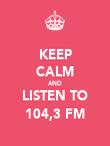 KEEP CALM AND LISTEN TO 104,3 FM - Personalised Poster large